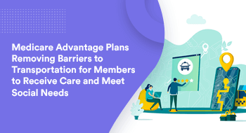 Medicare Advantage Plans Removing Barriers to Transportation for Members To Receive Care And Meet Social Needs